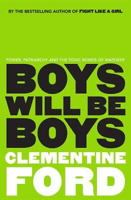 Boys Will be Boys: Power, Patriarchy and the Toxic Bonds of Mateship by Clementine Ford