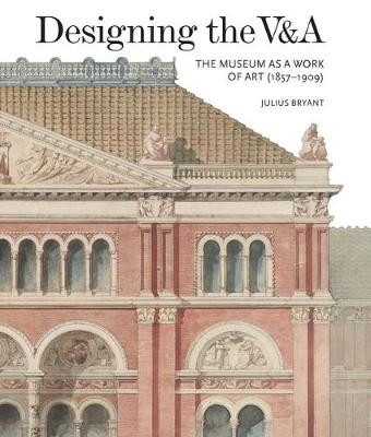 Designing the V&A: The Museum as a Work of Art (1857-1909) by Julius Bryant