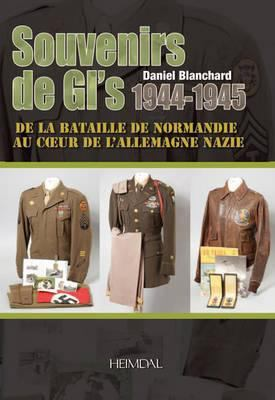 Souvenirs De Gi's 1944-1945: De La Bataille De Normandie Au C Ur De l'Allemagne Nazie by Daniel F. Blanchard