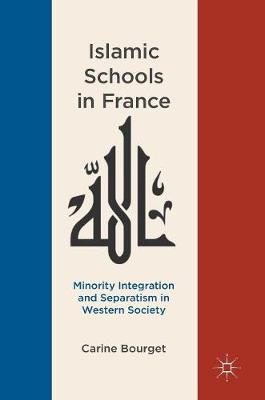 Islamic Schools in France: Minority Integration and Separatism in Western Society by Carine Bourget