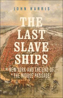 The Last Slave Ships: New York and the End of the Middle Passage by John Harris