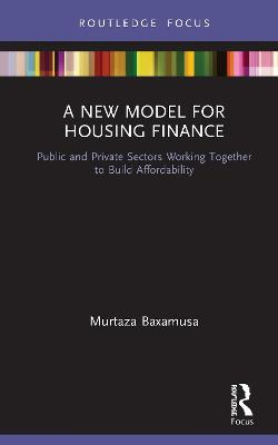 A New Model for Housing Finance: Public and Private Sectors Working Together to Build Affordability by Murtaza Baxamusa