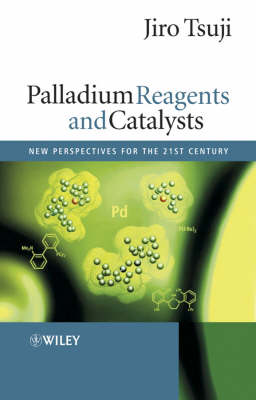 Palladium Reagents and Catalysts: New Perspectives for the 21st Century by Jiro Tsuji