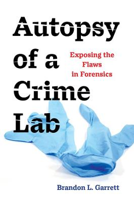 Autopsy of a Crime Lab: Exposing the Flaws in Forensics by Brandon L. Garrett