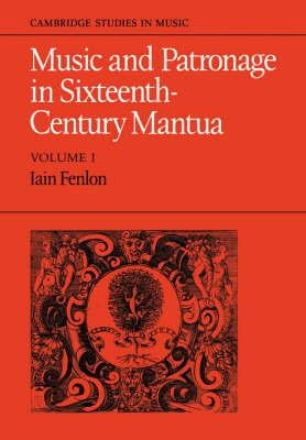 Music and Patronage in Sixteenth-Century Mantua: Volume 1 by Iain Fenlon