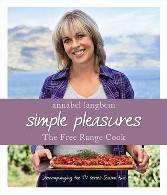 Annabel Langbein the Free Range Cook: Simple Pleasures by Annabel Langbein