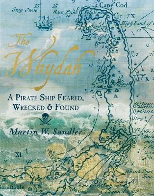 Whydah: A Pirate Ship Feared, Wrecked, and Found by Martin W. Sandler