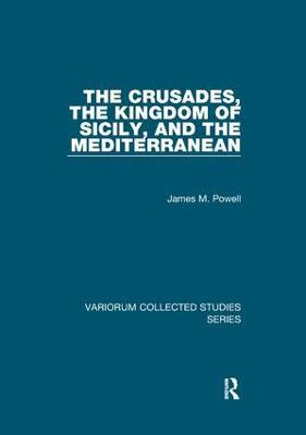 The The Crusades, The Kingdom of Sicily, and the Mediterranean by James M. Powell