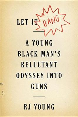 Let It Bang: A Young Black Man's Reluctant Odyssey into Guns by RJ Young