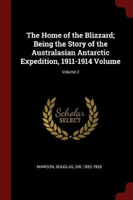 The Home of the Blizzard; Being the Story of the Australasian Antarctic Expedition, 1911-1914 Volume; Volume 2 by Douglas Sir Mawson, 1882-1958