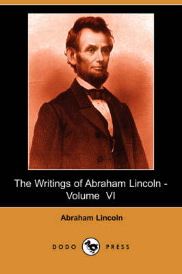 The Writings of Abraham Lincoln, Volume 6 by Abraham Lincoln
