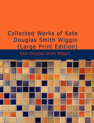 Collected Works of Kate Douglas Smith Wiggin by Kate Douglas Smith Wiggin