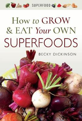 How to Grow and Eat Your Own Superfoods by Becky Dickinson