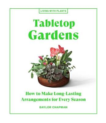 Tabletop Gardens: How to Make Long-Lasting Arrangements for Every Season book