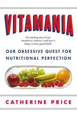 Vitamania: Our Obsessive Quest For Nutritional Perfection by Catherine Price