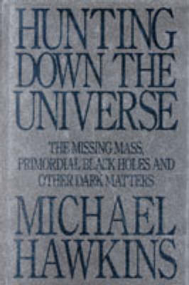 Hunting Down the Universe: The Missing Mass, Primordial Black Holes and Other Dark Matters by Michael Hawkins