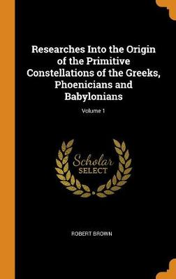 Researches Into the Origin of the Primitive Constellations of the Greeks, Phoenicians and Babylonians; Volume 1 by Robert Brown