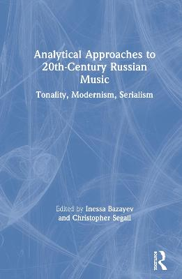 Analytical Approaches to 20th-Century Russian Music: Tonality, Modernism, Serialism by Inessa Bazayev