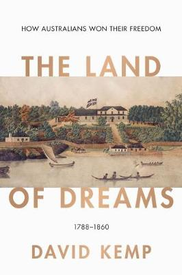 The Land of Dreams: How Australians Won Their Freedom, 1788-1860 by David Kemp