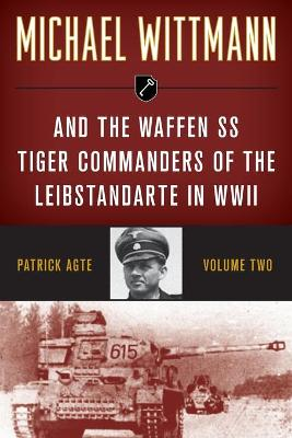 Michael Wittmann & the Waffen Ss Tiger Commanders of the Leibstandarte in WWII by Patrick Agte
