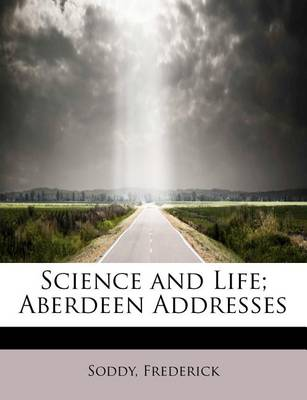 Science and Life; Aberdeen Addresses by Frederick Soddy