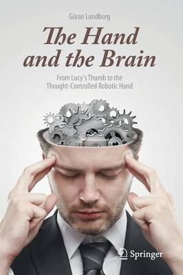 The Hand and the Brain: From Lucy's Thumb to the Thought-Controlled Robotic Hand by Goran Lundborg
