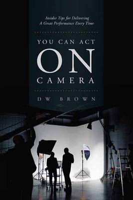 You Can Act on Camera by D. W. Brown