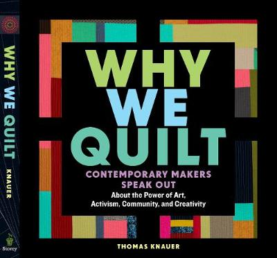Why We Quilt: Contemporary Makers Speak Out about the Power of Art, Activism, Community and Creativity by Thomas Knauer