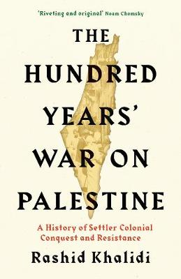 The Hundred Years' War on Palestine: A History of Settler Colonial Conquest and Resistance book
