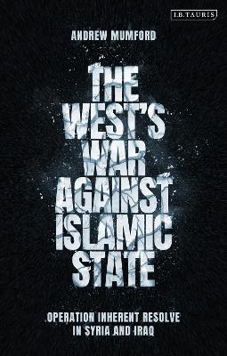 The West's War Against Islamic State: Operation Inherent Resolve in Syria and Iraq book
