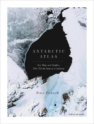 Antarctic Atlas: New Maps and Graphics That Tell the Story of A Continent by Peter Fretwell
