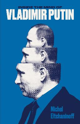 Inside the Mind of Vladimir Putin by Michel Eltchaninoff