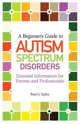 A Beginner's Guide to Autism Spectrum Disorders by Paul G. Taylor