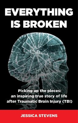 Everything is Broken: Life after Traumatic Brain Injury (TBI) by Jessica Stevens