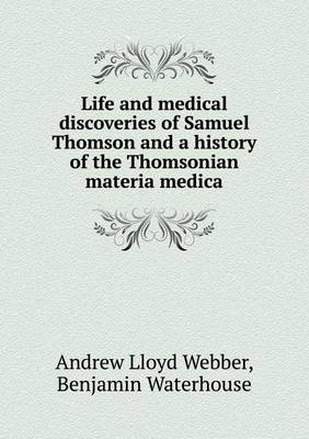 Life and Medical Discoveries of Samuel Thomson and a History of the Thomsonian Materia Medica by Andrew Lloyd Webber