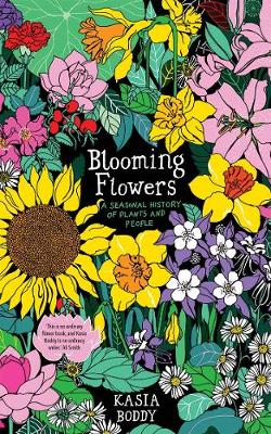 Blooming Flowers: A Seasonal History of Plants and People by Kasia Boddy