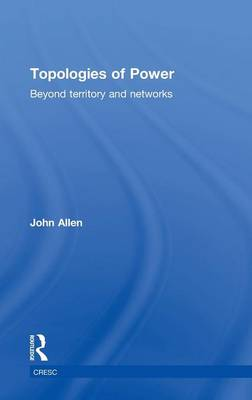 Topologies of Power: Beyond territory and networks by John Allen