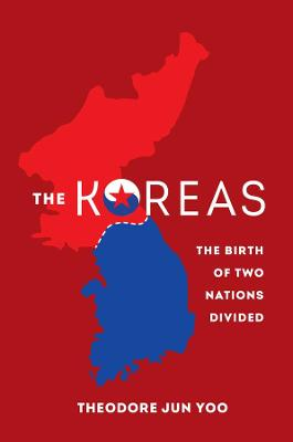 The Koreas: The Birth of Two Nations Divided by Theodore Jun Yoo