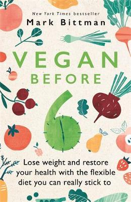 Vegan Before 6: lose weight and restore your health with the flexible diet you can really stick to book