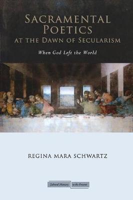 Sacramental Poetics at the Dawn of Secularism by Regina M. Schwartz