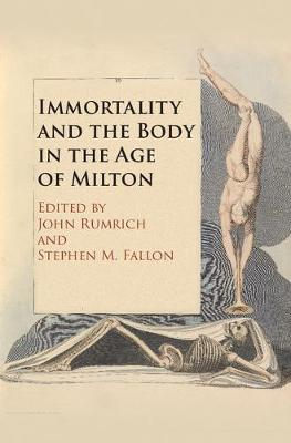 Immortality and the Body in the Age of Milton by Stephen M. Fallon