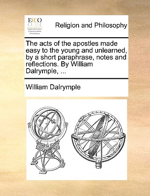 The Acts of the Apostles Made Easy to the Young and Unlearned, by a Short Paraphrase, Notes and Reflections. by William Dalrymple, book