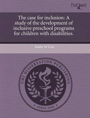 The Case for Inclusion: A Study of the Development of Inclusive Preschool Programs for Children with Disabilities by Kathy M Cox