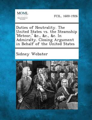 Duties of Neutrality. the United States vs. the Steamship 'Meteor, ' &C., &C., &C. in Admiralty. Closing Argument in Behalf of the United States by Sidney Webster