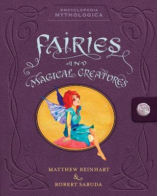 Encyclopedia Mythologica: Fairies and Magical Creatures by Matthew Reinhart