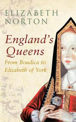 England's Queens From Boudica to Elizabeth of York by Elizabeth Norton