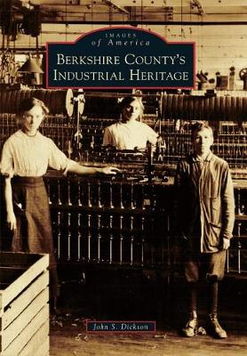 Berkshire County's Industrial Heritage by John S. Dickson