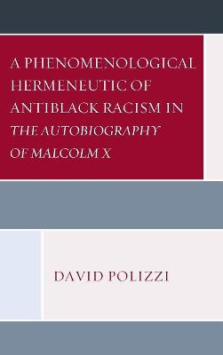 A Phenomenological Hermeneutic of Antiblack Racism in The Autobiography of Malcolm X by David Polizzi