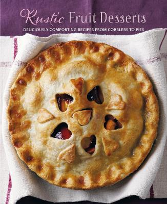 Rustic Fruit Desserts: Deliciously Comforting Recipes from Cobblers to Pies by Ryland Peters & Small
