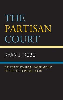 The Partisan Court: The Era of Political Partisanship on the U.S. Supreme Court book